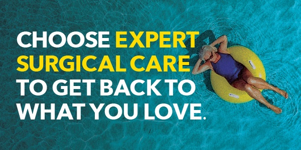 CHOOSE EXPERT SURGICAL CARE TO GET BACK TO WHAT YOU LOVE.